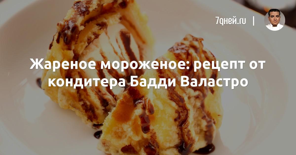 Жареное мороженое: рецепт от кондитера Бадди Валастро - 7Дней.ру