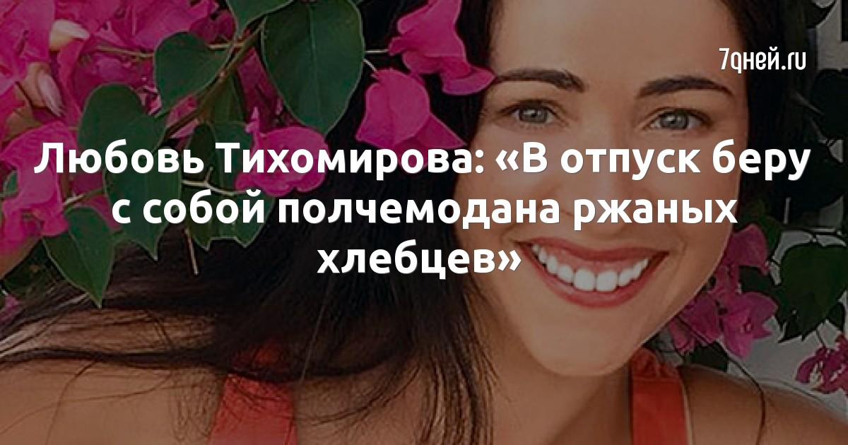 Любовь Тихомирова: «В отпуск беру с собой полчемодана ржаных хлебцев»