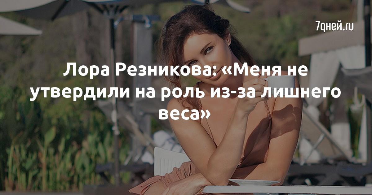 Лора Резникова: «Меня не утвердили на роль из-за лишнего веса»