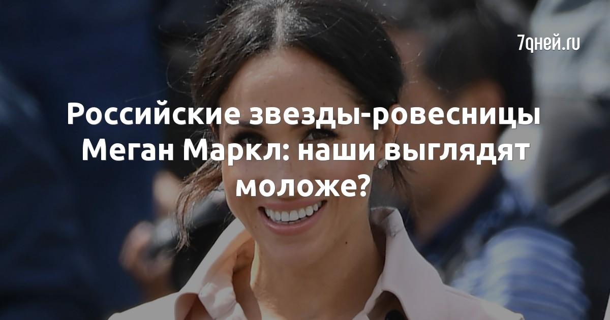 Российские звезды-ровесницы Меган Маркл: наши выглядят моложе?