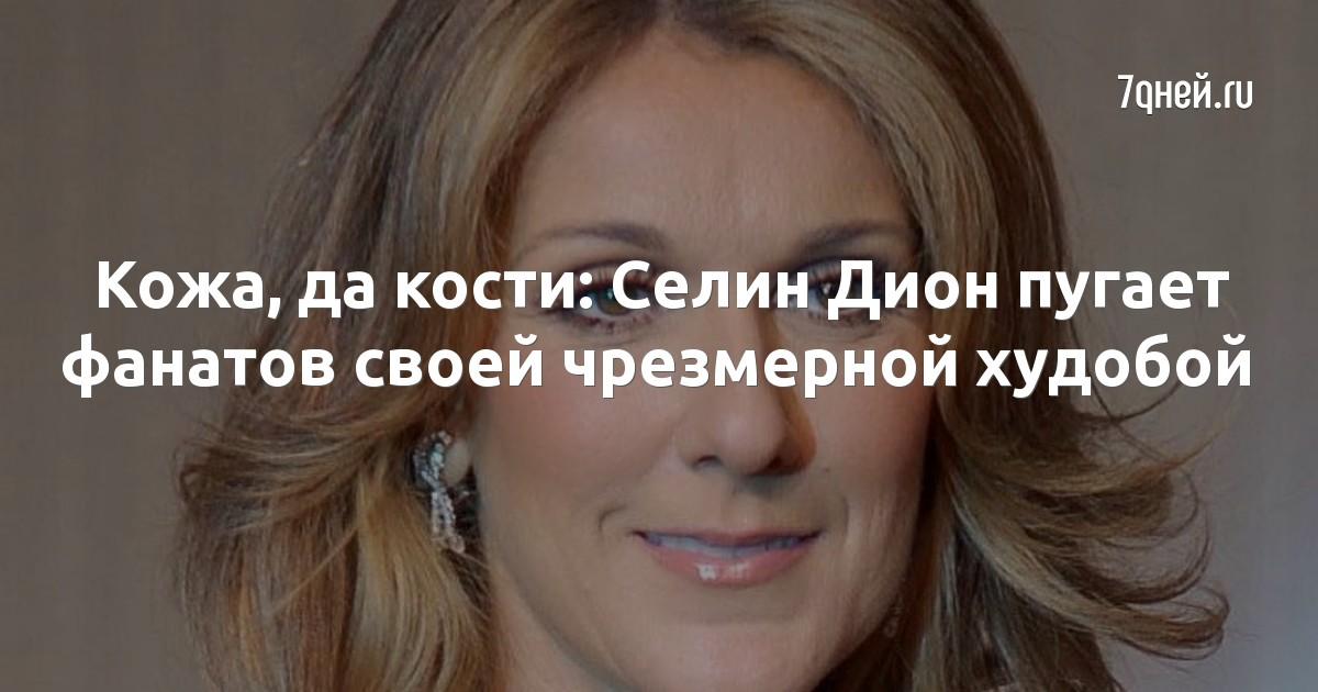 Кожа, да кости: Селин Дион пугает фанатов своей чрезмерной худобой