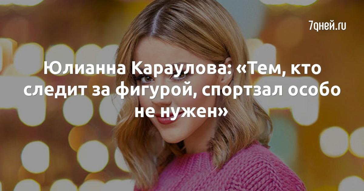 Юлианна Караулова: «Тем, кто следит за фигурой, спортзал особо не нужен»