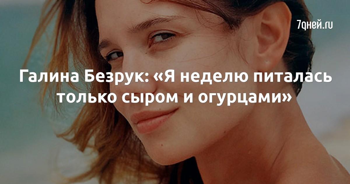 Галина Безрук: «Я неделю питалась только сыром и огурцами»