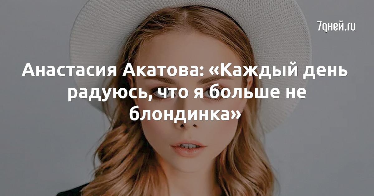 Анастасия Акатова: «Каждый день радуюсь, что я больше не блондинка»