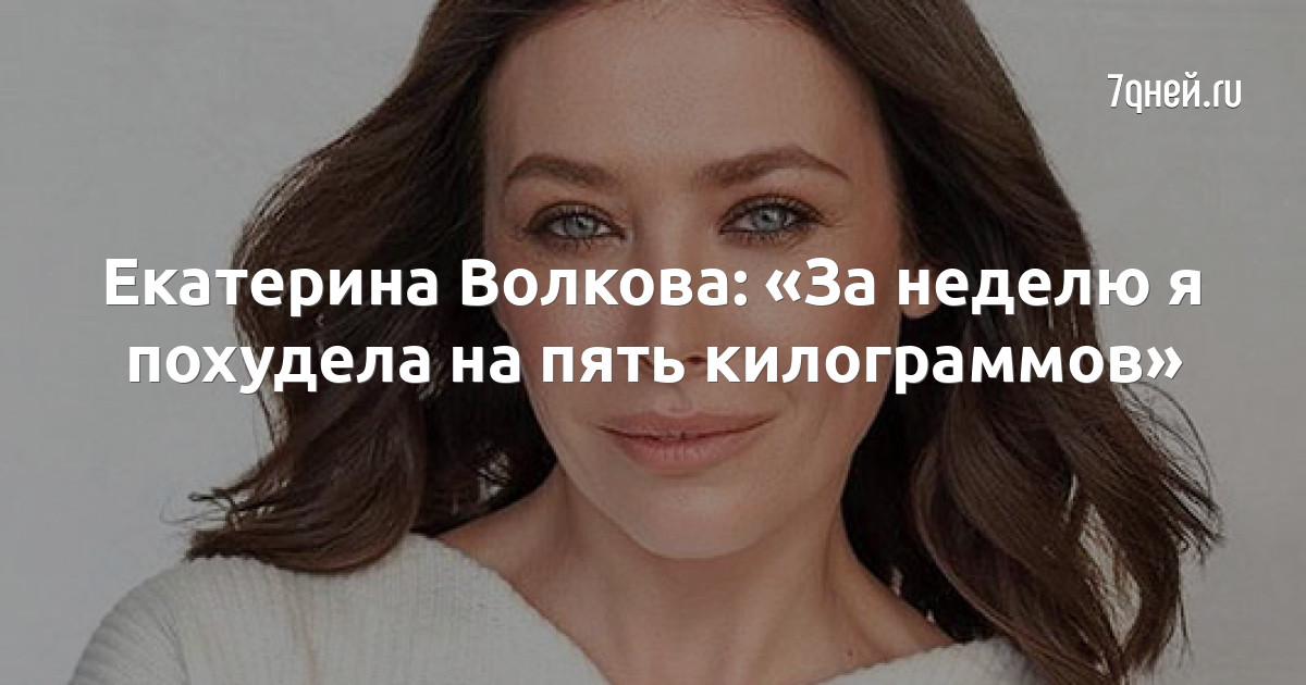 Екатерина Волкова: «За неделю я похудела на пять килограммов»