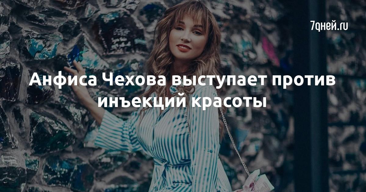 Анфиса Чехова выступает против инъекций красоты