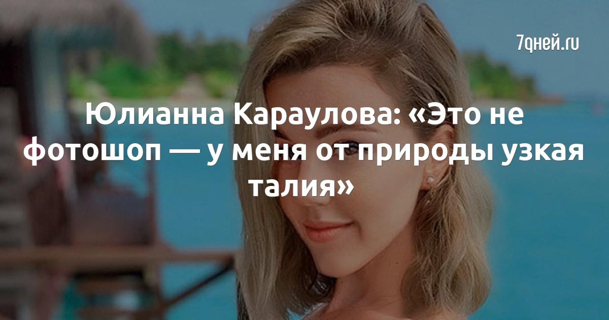 Юлианна Караулова: «Это не фотошоп — у меня от природы узкая талия»