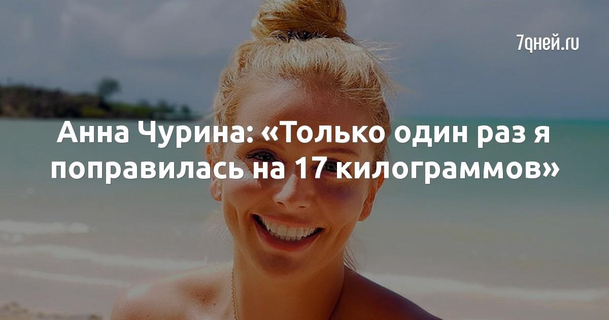 Анна Чурина: «Только один раз я поправилась на 17 килограммов»