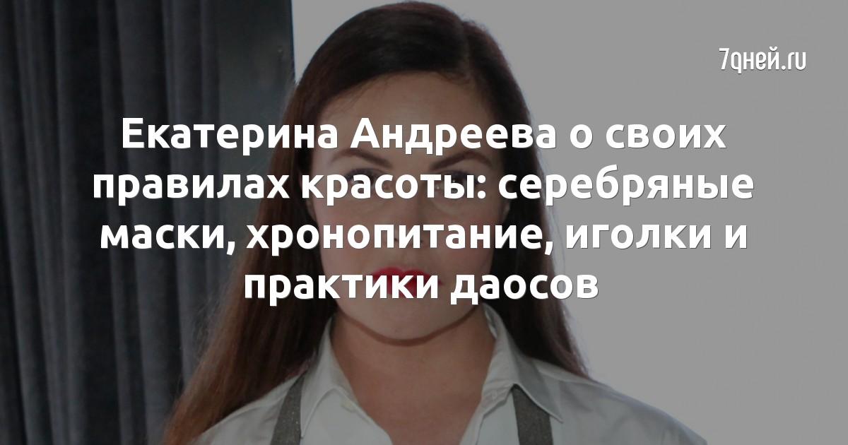 Екатерина Андреева о своих правилах красоты: серебряные маски, хронопитание, иголки и практики даосов