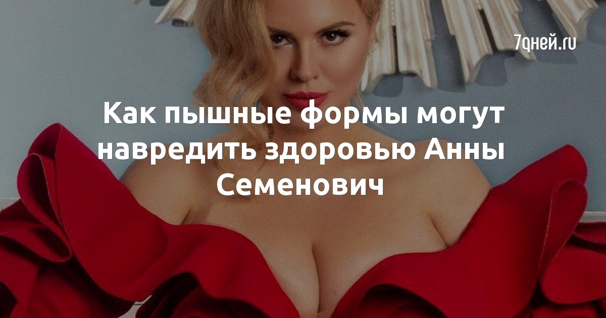 Как пышные формы могут навредить здоровью Анны Семенович