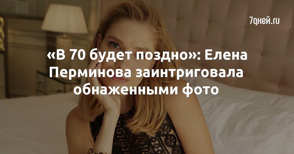 «В 70 будет поздно»: Елена Перминова заинтриговала обнаженными фото