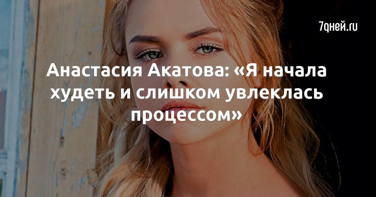 Анастасия Акатова: «Я начала худеть и слишком увлеклась процессом»