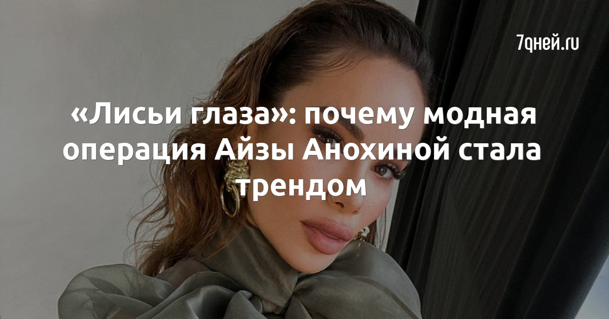 «Лисьи глаза»: почему модная операция Айзы Анохиной стала трендом