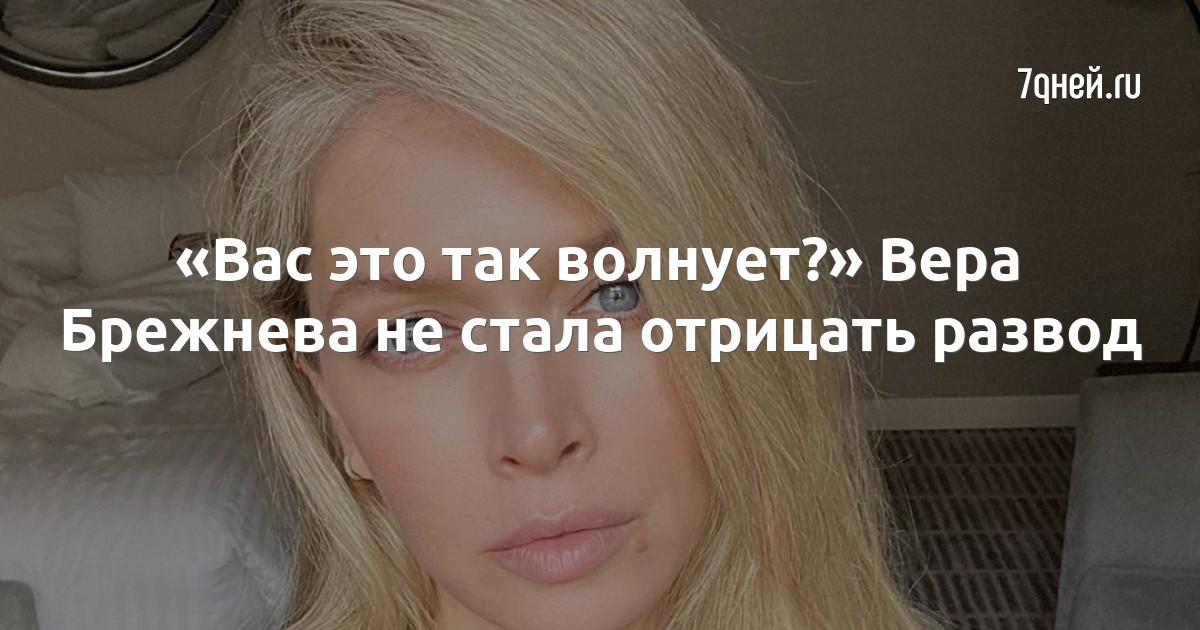 «Вас это так волнует?» Вера Брежнева не стала отрицать развод - 7дней.ру