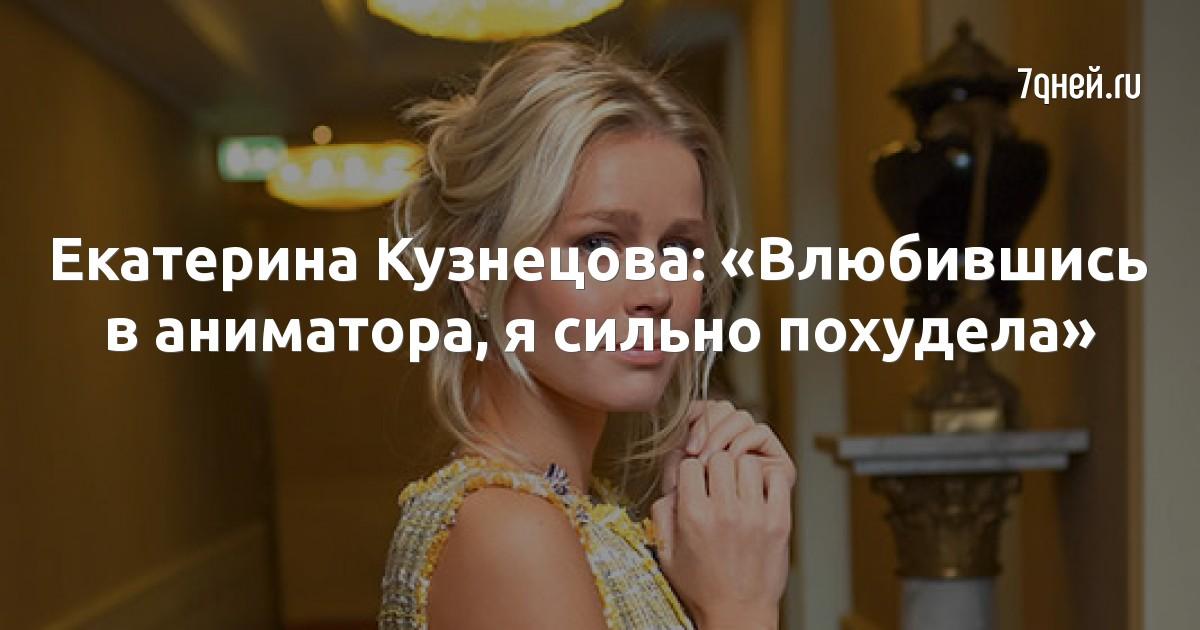 Екатерина Кузнецова: «Влюбившись в аниматора, я сильно похудела»