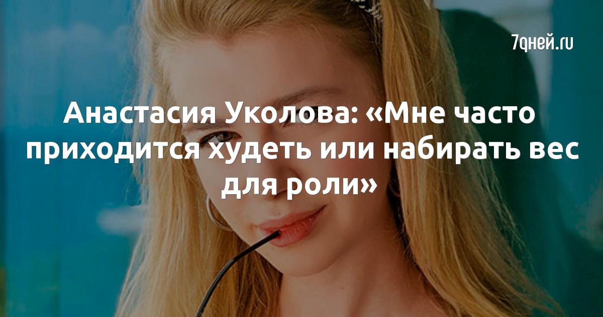 Анастасия Уколова: «Мне часто приходится худеть или набирать вес для роли»