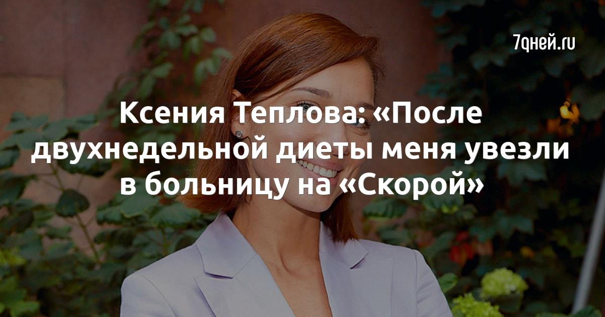Ксения Теплова: «После двухнедельной диеты меня увезли в больницу на «Скорой»