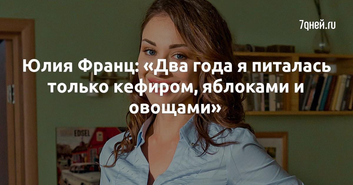 Юлия Франц: «Два года я питалась только кефиром, яблоками и овощами»