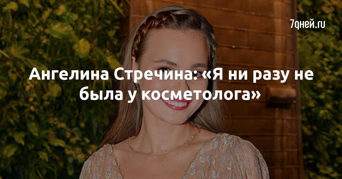 Ангелина Стречина: «Я ни разу не была у косметолога»