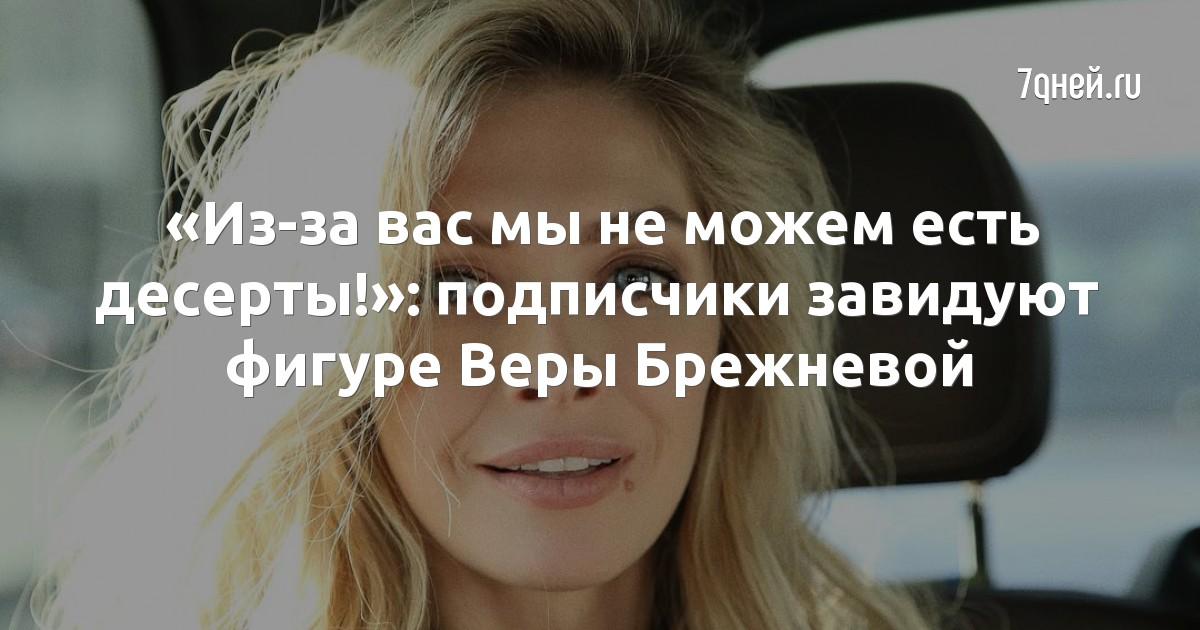 «Из-за вас мы не можем есть десерты!»: подписчики завидуют фигуре Веры Брежневой