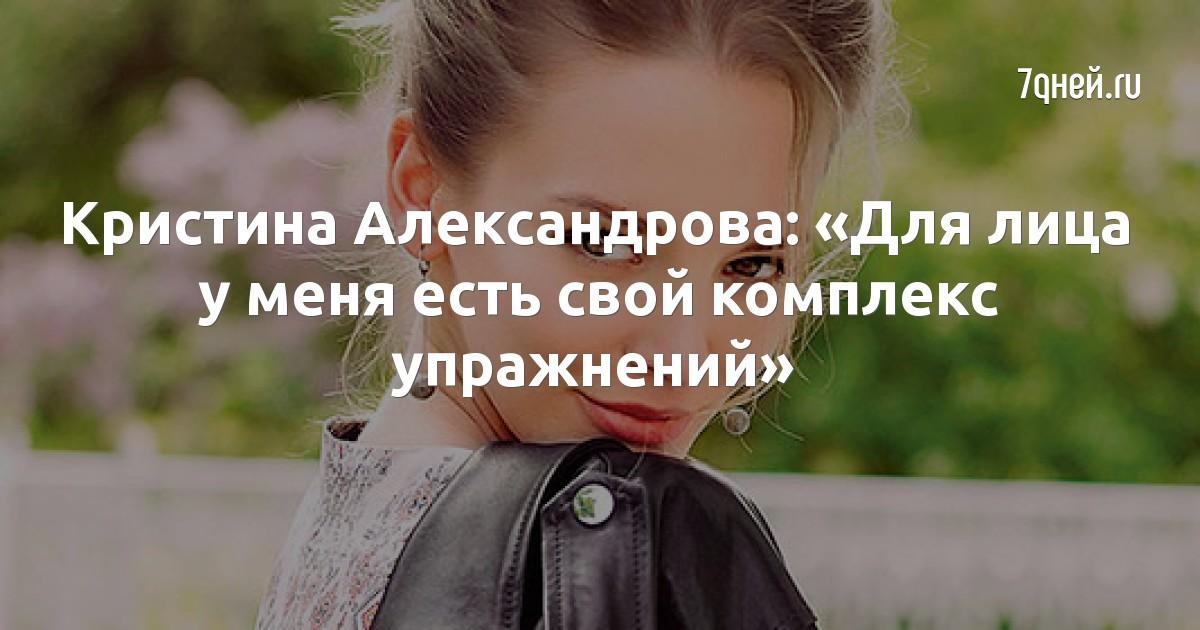 Кристина Александрова: «Для лица у меня есть свой комплекс упражнений»