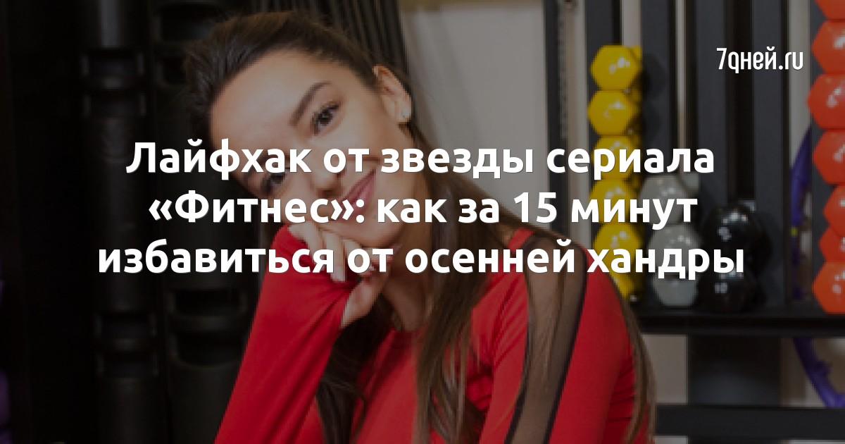Лайфхак от звезды сериала «Фитнес»: как за 15 минут избавиться от осенней хандры